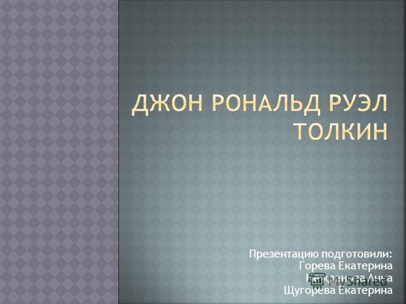 Презентацию подготовили: Горева Екатерина Нежданова Анна Щугорева Екатерина