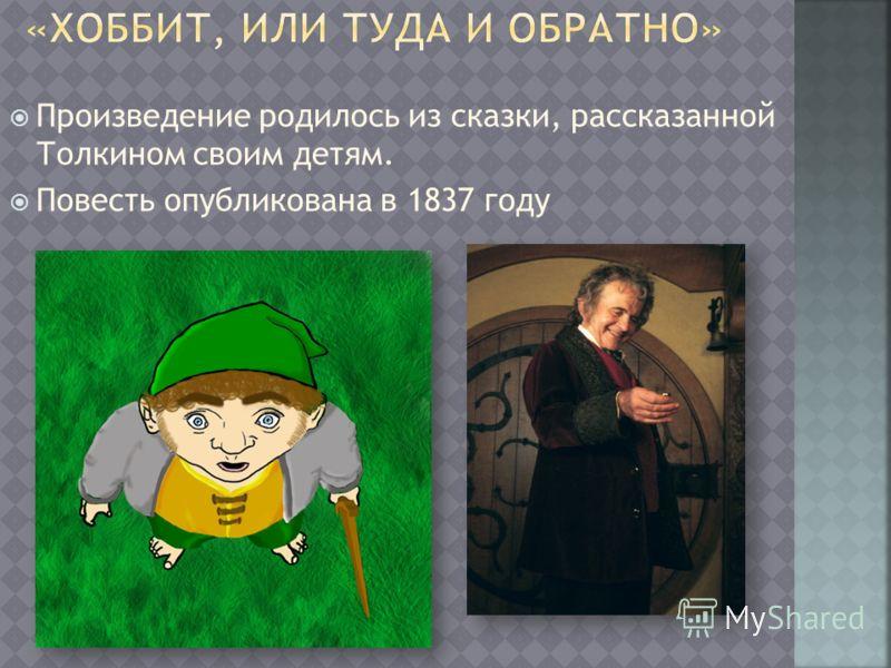 Произведение родилось из сказки, рассказанной Толкином своим детям. Повесть опубликована в 1837 году