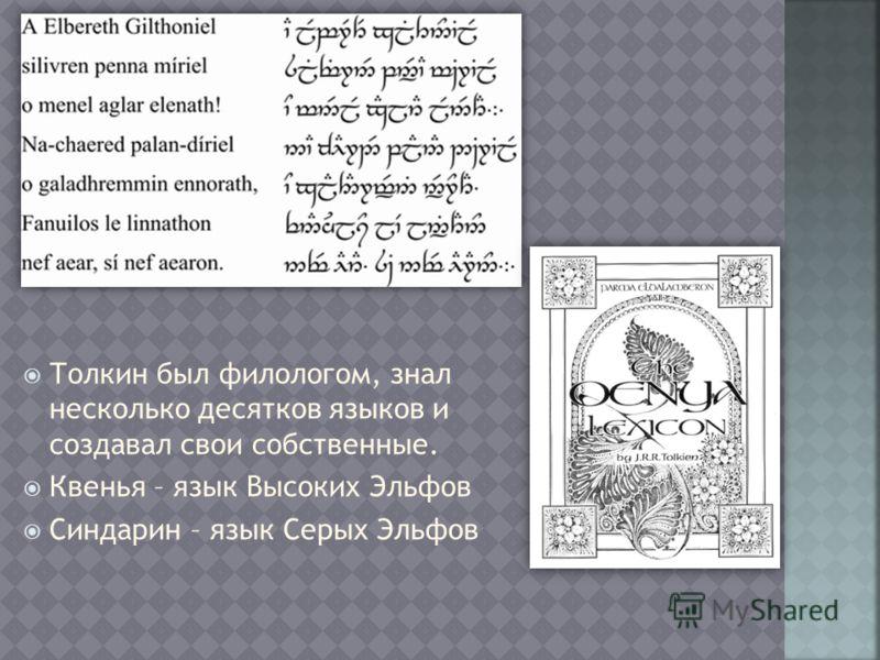 Толкин был филологом, знал несколько десятков языков и создавал свои собственные. Квенья – язык Высоких Эльфов Синдарин – язык Серых Эльфов