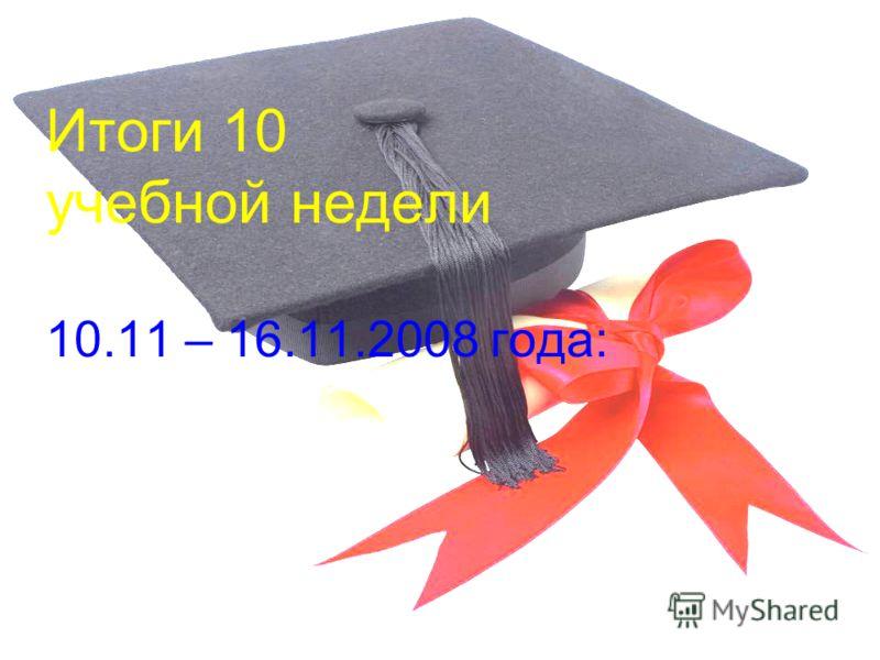 Итоги 10 учебной недели 10.11 – 16.11.2008 года: