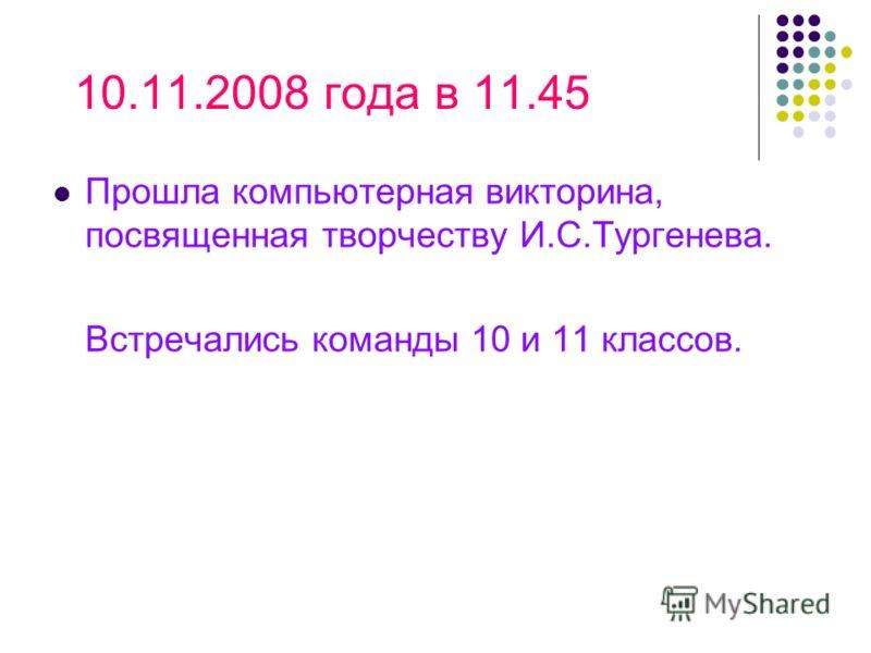 10.11.2008 года в 11.45 Прошла компьютерная викторина, посвященная творчеству И.С.Тургенева. Встречались команды 10 и 11 классов.