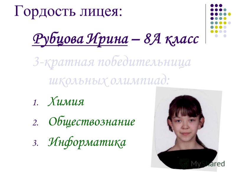 Гордость лицея: Рубцова Ирина – 8А класс 3-кратная победительница школьных олимпиад: 1. Химия 2. Обществознание 3. Информатика
