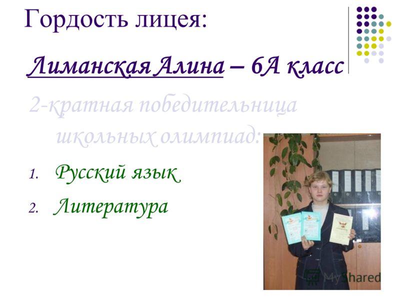 Гордость лицея: Лиманская Алина – 6А класс 2-кратная победительница школьных олимпиад: 1. Русский язык 2. Литература
