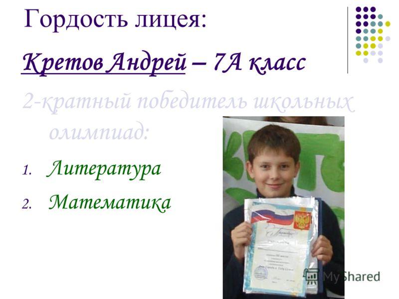 Гордость лицея: Кретов Андрей – 7А класс 2-кратный победитель школьных олимпиад: 1. Литература 2. Математика