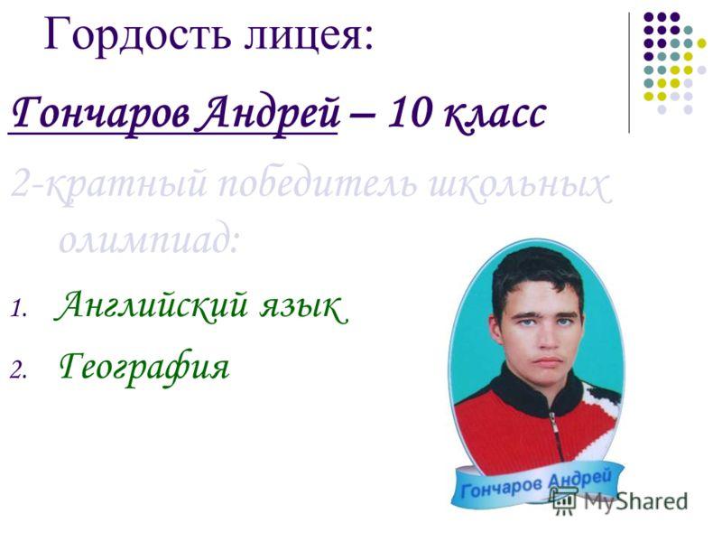 Гордость лицея: Гончаров Андрей – 10 класс 2-кратный победитель школьных олимпиад: 1. Английский язык 2. География