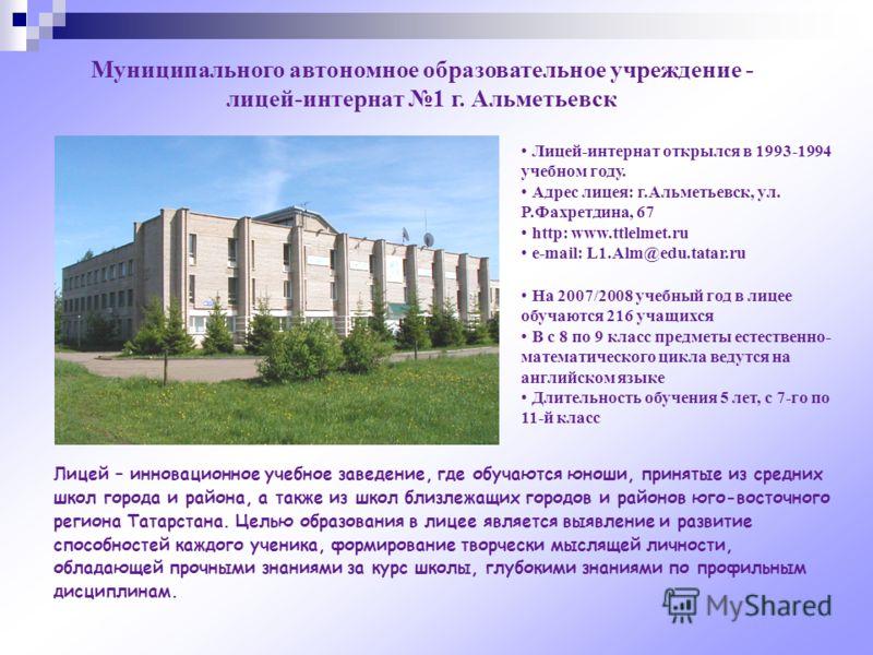 Муниципального автономное образовательное учреждение - лицей-интернат 1 г. Альметьевск Лицей-интернат открылся в 1993-1994 учебном году. Адрес лицея: г.Альметьевск, ул. Р.Фахретдина, 67 http: www.ttlelmet.ru e-mail: L1.Alm@edu.tatar.ru Лицей – иннова