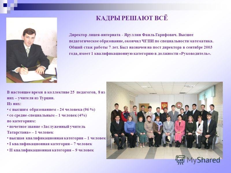Директор лицея-интерната - Яруллин Фаиль Гарифович. Высшее педагогическое образование, окончил ЧГПИ по специальности математика. Общий стаж работы 7 лет. Был назначен на пост директора в сентябре 2003 года, имеет 1 квалификационную категорию в должно