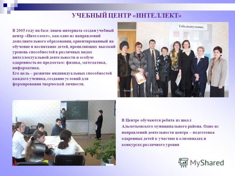 УЧЕБНЫЙ ЦЕНТР «ИНТЕЛЛЕКТ» В 2005 году на базе лицея-интерната создан учебный центр «Интеллект», как одно из направлений дополнительного образования, ориентированный на обучение и воспитание детей, проявляющих высокий уровень способностей в различных