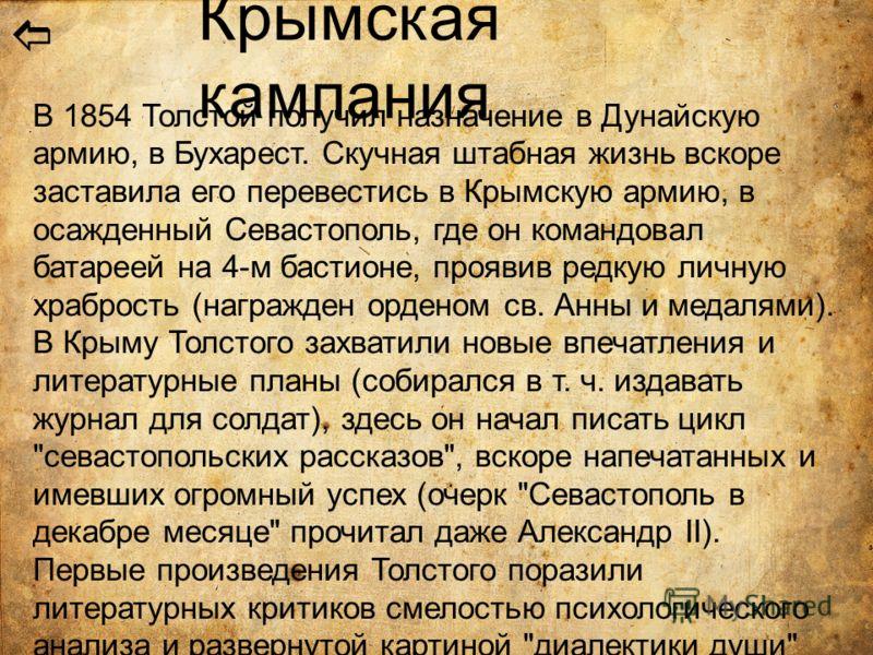 Крымская кампания В 1854 Толстой получил назначение в Дунайскую армию, в Бухарест. Скучная штабная жизнь вскоре заставила его перевестись в Крымскую армию, в осажденный Севастополь, где он командовал батареей на 4-м бастионе, проявив редкую личную хр