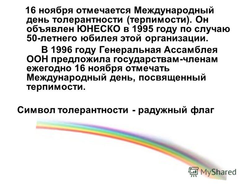 16 ноября отмечается Международный день толерантности (терпимости). Он объявлен ЮНЕСКО в 1995 году по случаю 50-летнего юбилея этой организации. В 1996 году Генеральная Ассамблея ООН предложила государствам-членам ежегодно 16 ноября отмечать Междунар