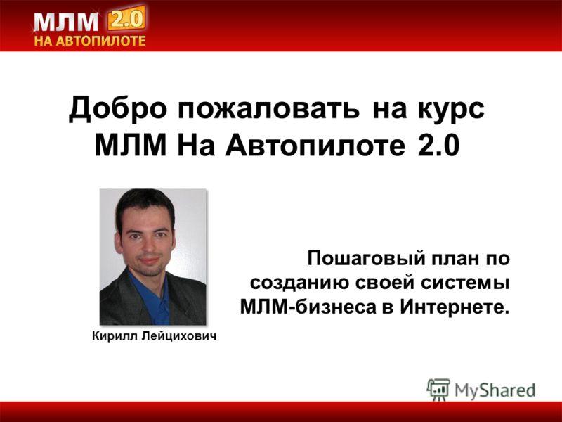 Добро пожаловать на курс МЛМ На Автопилоте 2.0 Кирилл Лейцихович Пошаговый план по созданию своей системы МЛМ-бизнеса в Интернете.