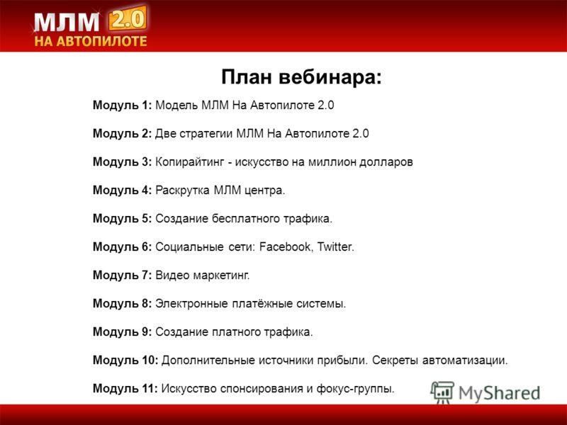 План вебинара: Модуль 1: Модель МЛМ На Автопилоте 2.0 Модуль 2: Две стратегии МЛМ На Автопилоте 2.0 Модуль 3: Копирайтинг - искусство на миллион долларов Модуль 4: Раскрутка МЛМ центра. Модуль 5: Создание бесплатного трафика. Модуль 6: Социальные сет