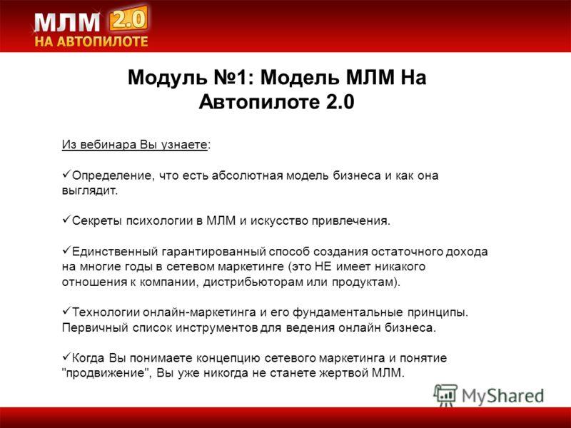 Модуль 1: Модель МЛМ На Автопилоте 2.0 Из вебинара Вы узнаете: Определение, что есть абсолютная модель бизнеса и как она выглядит. Секреты психологии в МЛМ и искусство привлечения. Единственный гарантированный способ создания остаточного дохода на мн