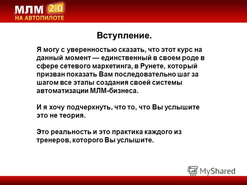 Вступление. Я могу с уверенностью сказать, что этот курс на данный момент единственный в своем роде в сфере сетевого маркетинга, в Рунете, который призван показать Вам последовательно шаг за шагом все этапы создания своей системы автоматизации МЛМ-би