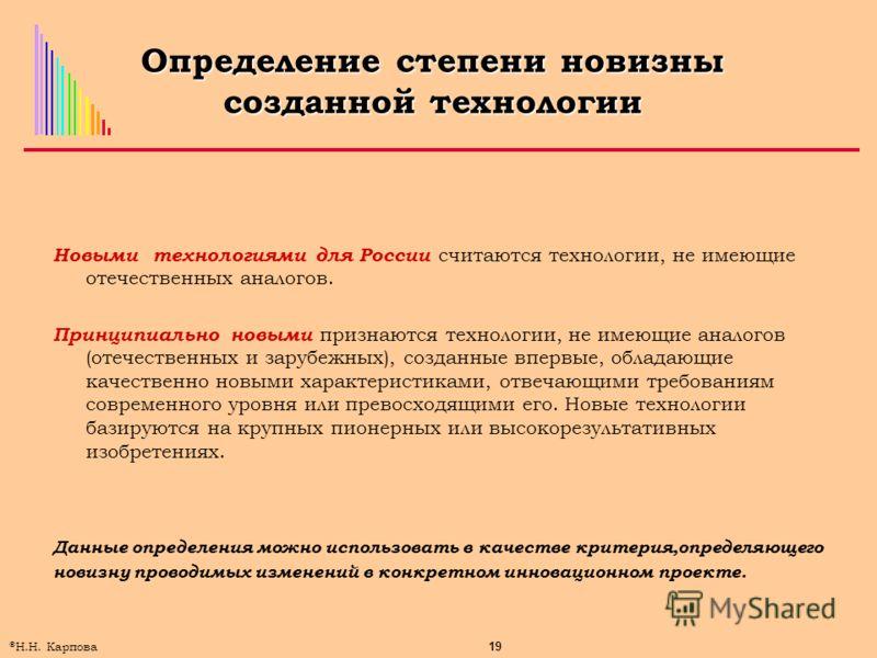 19 © Н.Н. Карпова Определение степени новизны созданной технологии Новыми технологиями для России считаются технологии, не имеющие отечественных аналогов. Принципиально новыми признаются технологии, не имеющие аналогов (отечественных и зарубежных), с