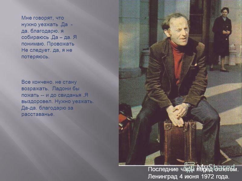 Последние часы перед отлетом. Ленинград 4 июня 1972 года. Мне говорят, что нужно уезжать.Да - да. благодарю. я собираюсь.Да – да. Я понимаю. Провожать Не следует. да, я не потеряюсь. Все кончено. не стану возражать. Ладони бы пожать -- и до свиданья.