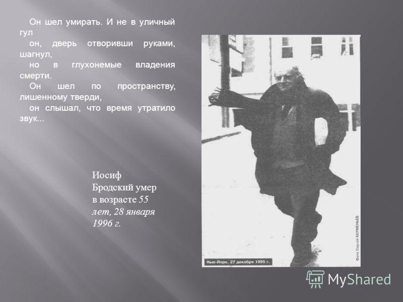 Иосиф Бродский умер в возрасте 55 лет, 28 января 1996 г. Он шел умирать. И не в уличный гул он, дверь отворивши руками, шагнул, но в глухонемые владения смерти. Он шел по пространству, лишенному тверди, он слышал, что время утратило звук...