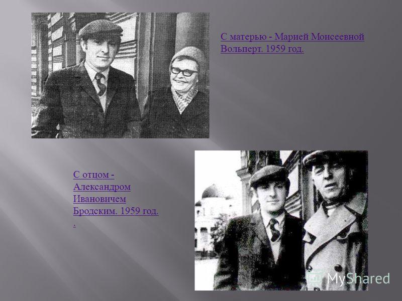 С матерью - Марией Моисеевной Вольперт. 1959 год. С отцом - Александром Ивановичем Бродским. 1959 год..