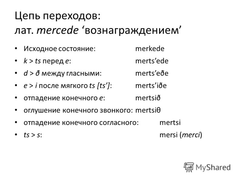Цепь переходов: лат. mercede вознаграждением Исходное состояние:merkede k > ts перед e:mertsede d > ð между гласными:mertseðe e > i после мягкого ts [ts]:mertsiðe отпадение конечного e:mertsið оглушение конечного звонкого:mertsiθ отпадение конечного