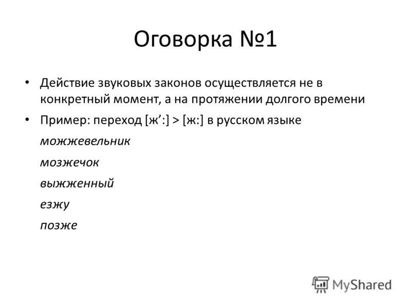 Оговорка 1 Действие звуковых законов осуществляется не в конкретный момент, а на протяжении долгого времени Пример: переход [ж:] > [ж:] в русском языке можжевельник мозжечок выжженный езжу позже