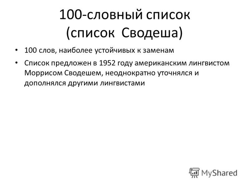 100-словный список (список Сводеша) 100 слов, наиболее устойчивых к заменам Список предложен в 1952 году американским лингвистом Моррисом Сводешем, неоднократно уточнялся и дополнялся другими лингвистами