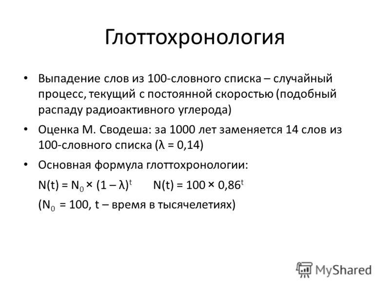 Глоттохронология Выпадение слов из 100-словного списка – случайный процесс, текущий с постоянной скоростью (подобный распаду радиоактивного углерода) Оценка М. Сводеша: за 1000 лет заменяется 14 слов из 100-словного списка (λ = 0,14) Основная формула