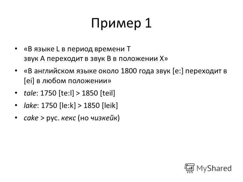 Пример 1 «В языке L в период времени T звук A переходит в звук B в положении X» «В английском языке около 1800 года звук [e:] переходит в [ei] в любом положении» tale: 1750 [te:l] > 1850 [teil] lake: 1750 [le:k] > 1850 [leik] cake > рус. кекс (но чиз