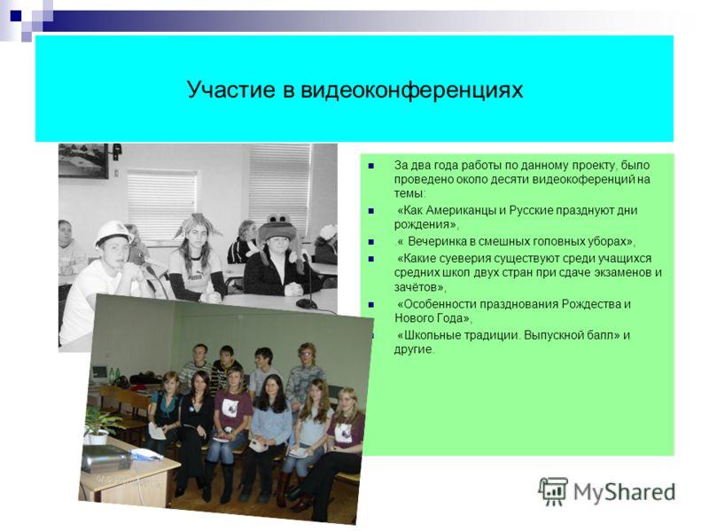 Участие в видеоконференциях За два года работы по данному проекту, было проведено около десяти видеокоференций на темы: «Как Американцы и Русские празднуют дни рождения»,.« Вечеринка в смешных головных уборах», «Какие суеверия существуют среди учащих