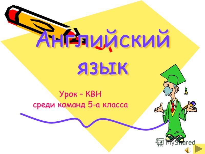 Английский язык Английский язык Урок – КВН среди команд 5-а класса