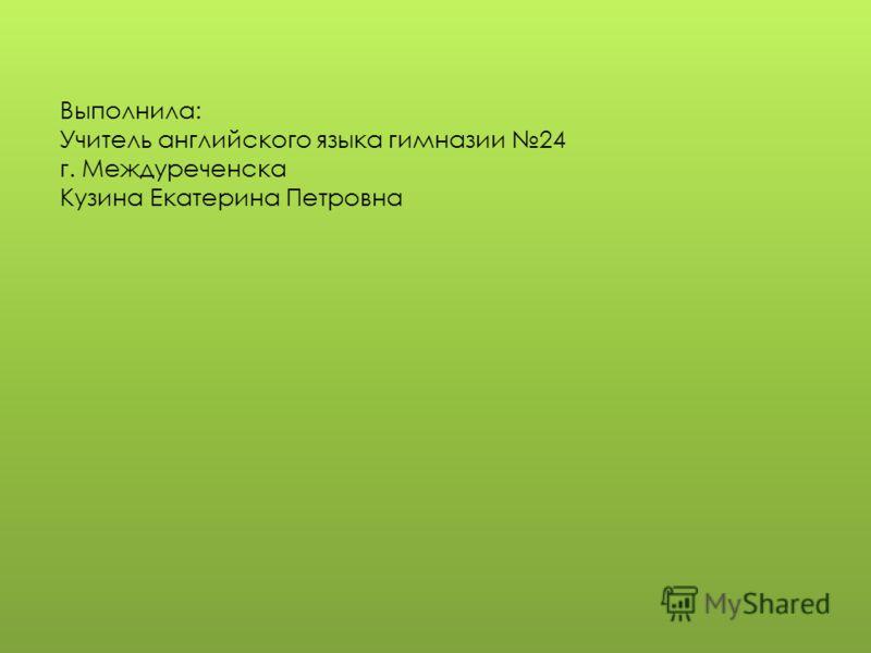 Выполнила: Учитель английского языка гимназии 24 г. Междуреченска Кузина Екатерина Петровна