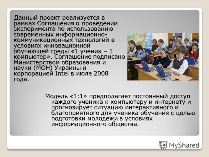 Данный проект реализуется в рамках Соглашения о проведении эксперимента по использованию современных информационно- коммуникационных технологий в условиях инновационной обучающей среды «1 ученик – 1 компьютер». Соглашение подписано Министерством обра