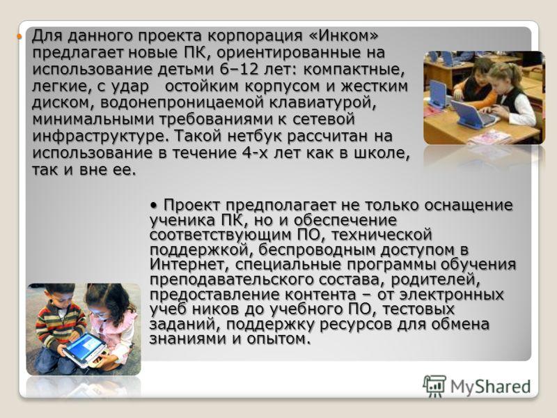 Для данного проекта корпорация «Инком» предлагает новые ПК, ориентированные на использование детьми 6–12 лет: компактные, легкие, с удар остойким корпусом и жестким диском, водонепроницаемой клавиатурой, минимальными требованиями к сетевой инфраструк