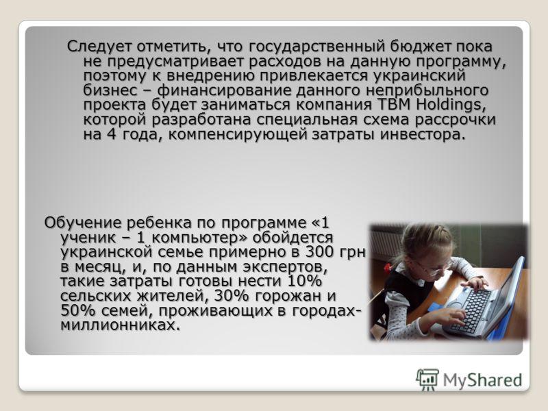 Следует отметить, что государственный бюджет пока не предусматривает расходов на данную программу, поэтому к внедрению привлекается украинский бизнес – финансирование данного неприбыльного проекта будет заниматься компания TBM Holdings, которой разра