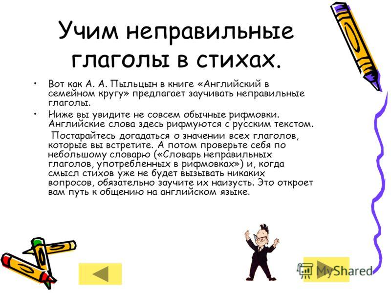 Учим неправильные глаголы в стихах. Вот как А. А. Пыльцын в книге «Английский в семейном кругу» предлагает заучивать неправильные глаголы. Ниже вы увидите не совсем обычные рифмовки. Английские слова здесь рифмуются с русским текстом. Постарайтесь до