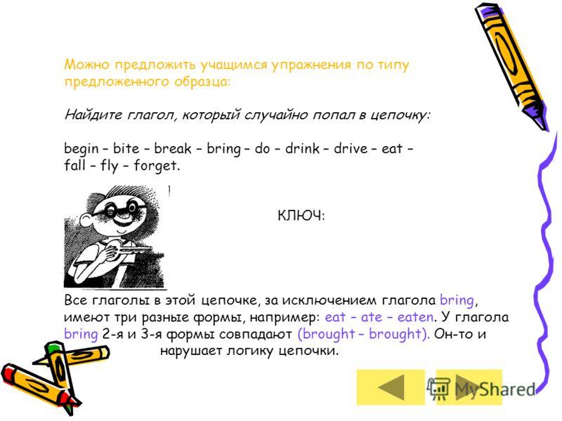 Можно предложить учащимся упражнения по типу предложенного образца: Найдите глагол, который случайно попал в цепочку: begin – bite – break – bring – do – drink – drive – eat – fall – fly – forget. КЛЮЧ: Все глаголы в этой цепочке, за исключением глаг