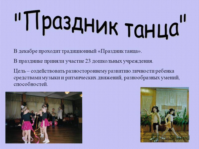 В декабре проходит традиционный «Праздник танца». В празднике приняли участие 23 дошкольных учреждения. Цель – содействовать разностороннему развитию личности ребенка средствами музыки и ритмических движений, разнообразных умений, способностей.