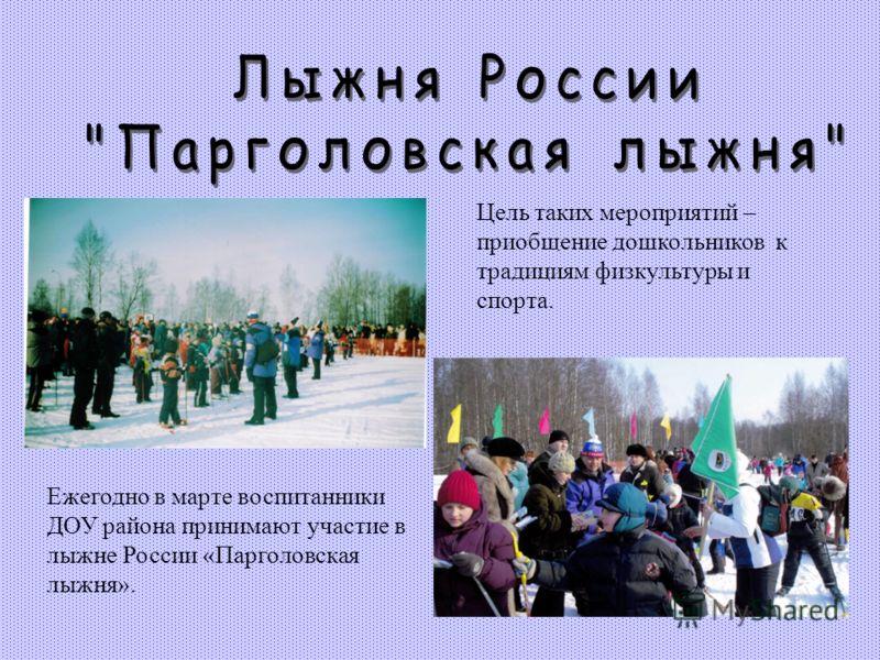 Ежегодно в марте воспитанники ДОУ района принимают участие в лыжне России «Парголовская лыжня». Цель таких мероприятий – приобщение дошкольников к традициям физкультуры и спорта.
