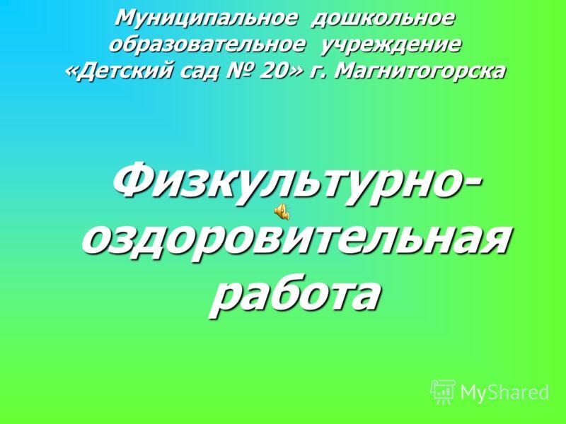 Муниципальное дошкольное образовательное учреждение «Детский сад 20» г. Магнитогорска Физкультурно- оздоровительная работа