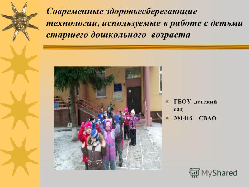 Современные здоровьесберегающие технологии, используемые в работе с детьми старшего дошкольного возраста ГБОУ детский сад 1416 СВАО