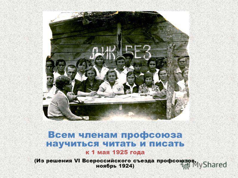 Всем членам профсоюза научиться читать и писать к 1 мая 1925 года (Из решения VI Всероссийского съезда профсоюзов, ноябрь 1924)