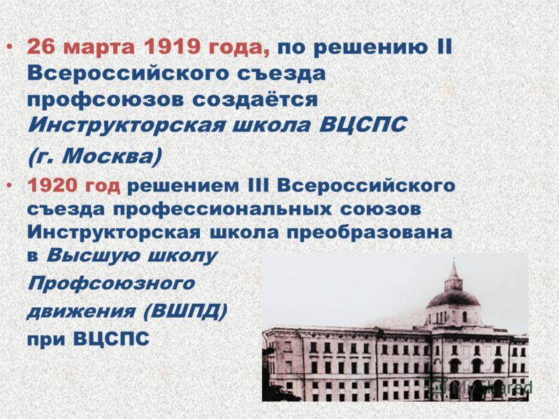 26 марта 1919 года, по решению II Всероссийского съезда профсоюзов создаётся Инструкторская школа ВЦСПС (г. Москва) 1920 год решением III Всероссийского съезда профессиональных союзов Инструкторская школа преобразована в Высшую школу Профсоюзного дви