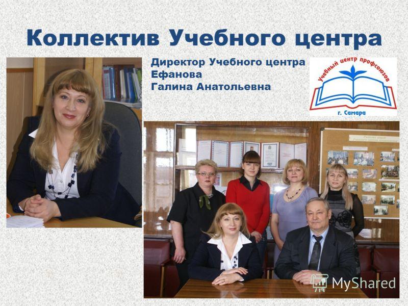 Коллектив Учебного центра Директор Учебного центра Ефанова Галина Анатольевна