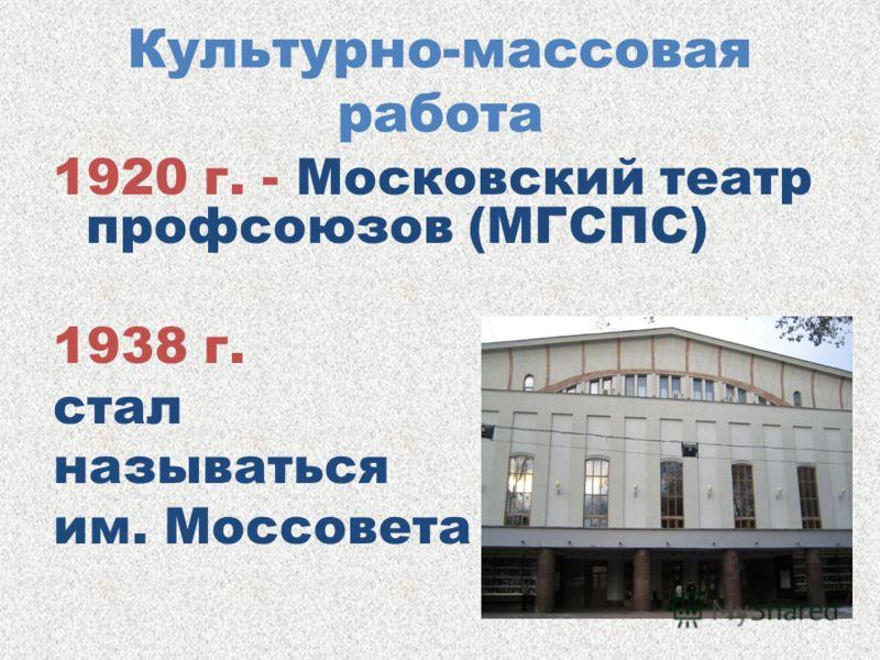 Культурно-массовая работа 1920 г. - Московский театр профсоюзов (МГСПС) 1938 г. стал называться им. Моссовета