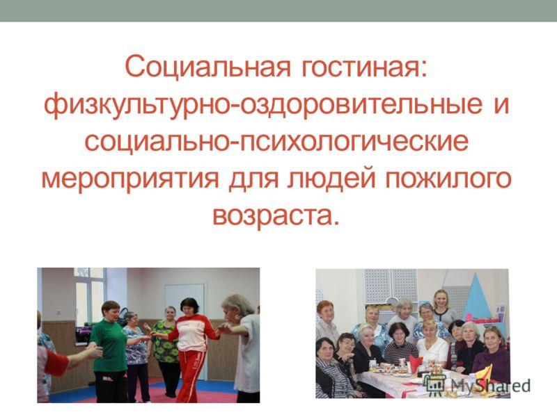 Социальная гостиная: физкультурно-оздоровительные и социально-психологические мероприятия для людей пожилого возраста.