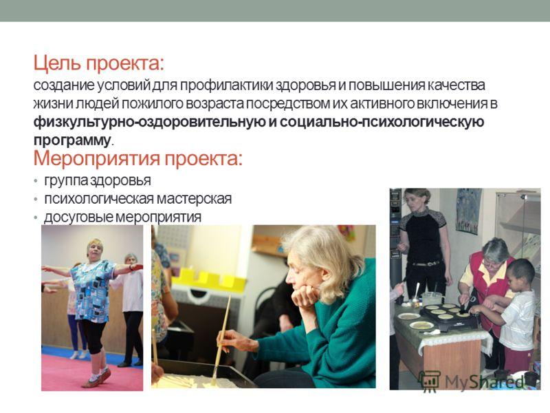 Цель проекта: создание условий для профилактики здоровья и повышения качества жизни людей пожилого возраста посредством их активного включения в физкультурно-оздоровительную и социально-психологическую программу. Мероприятия проекта: группа здоровья