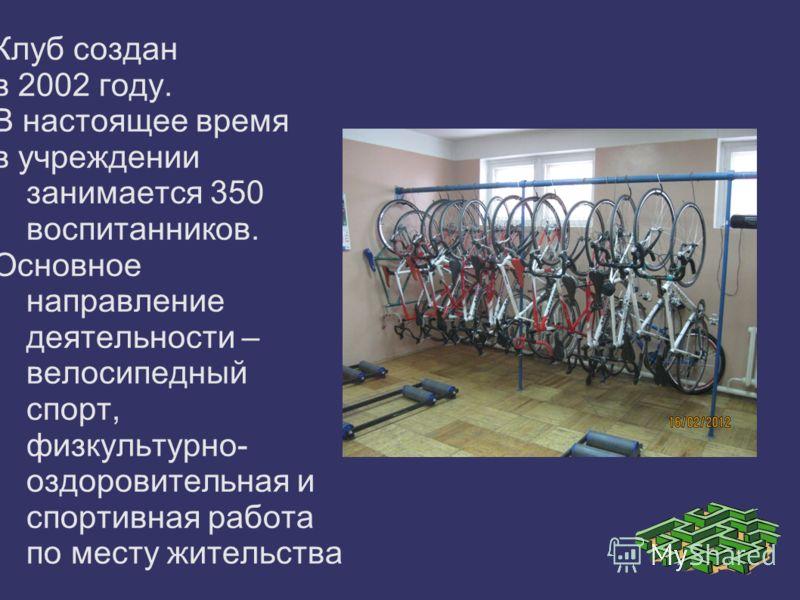 Клуб создан в 2002 году. В настоящее время в учреждении занимается 350 воспитанников. Основное направление деятельности – велосипедный спорт, физкультурно- оздоровительная и спортивная работа по месту жительства