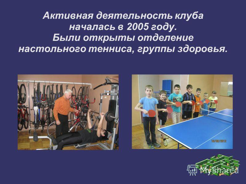Активная деятельность клуба началась в 2005 году. Были открыты отделение настольного тенниса, группы здоровья.