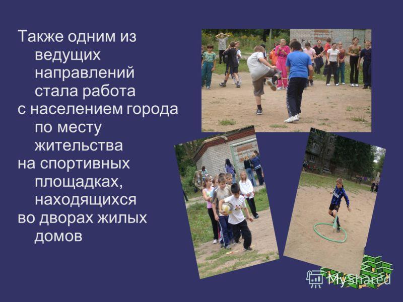 Также одним из ведущих направлений стала работа с населением города по месту жительства на спортивных площадках, находящихся во дворах жилых домов