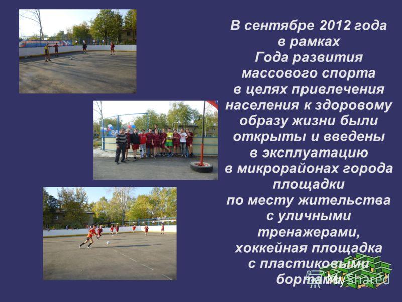 В сентябре 2012 года в рамках Года развития массового спорта в целях привлечения населения к здоровому образу жизни были открыты и введены в эксплуатацию в микрорайонах города площадки по месту жительства с уличными тренажерами, хоккейная площадка с
