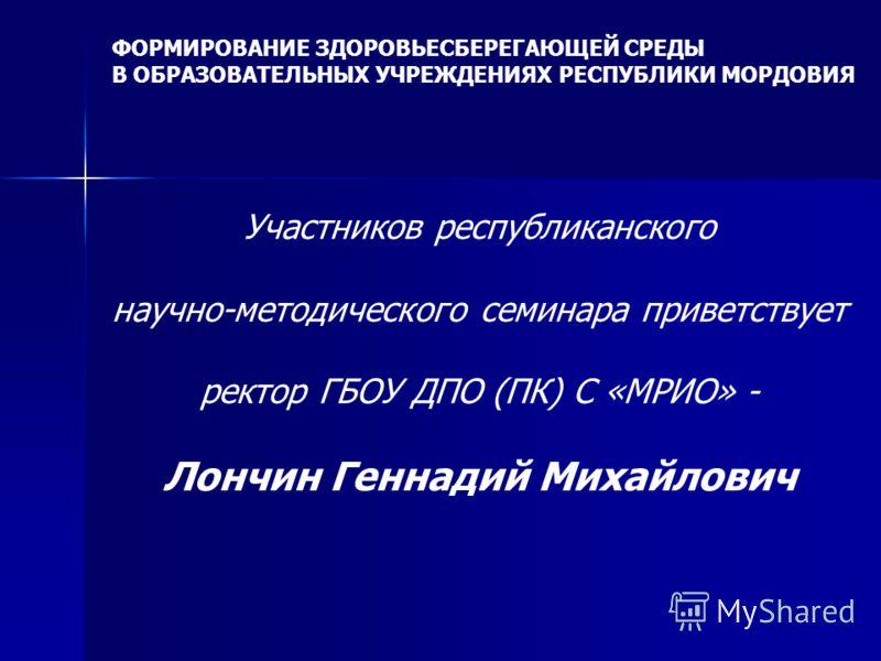 Участников республиканского научно-методического семинара приветствует ректор ГБОУ ДПО (ПК) С «МРИО» - Лончин Геннадий Михайлович ФОРМИРОВАНИЕ ЗДОРОВЬЕСБЕРЕГАЮЩЕЙ СРЕДЫ В ОБРАЗОВАТЕЛЬНЫХ УЧРЕЖДЕНИЯХ РЕСПУБЛИКИ МОРДОВИЯ